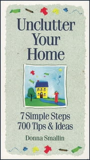 Unclutter Your Home - 7 Simple Steps, 700 Tips & Ideas eBook by Donna Smallin