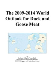 The 2009-2014 World Outlook for Duck and Goose Meat ebook by ICON Group International, Inc.