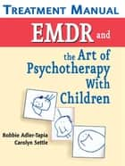 EMDR and the Art of Psychotherapy with Children Treatment Manual - Treatment Manual ebook by Carolyn Settle, MSW, LCSW,...