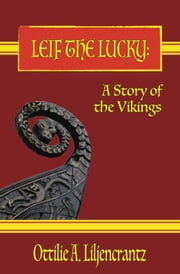LEIF THE LUCKY: A Story of the Vikings ebook by Ottilie A. Liljencrantz