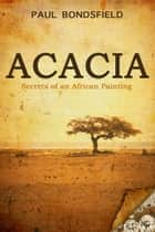 Acacia: Secrets of an African Painting ebook by Paul Bondsfield