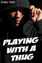 Playing With A Thug ebook by Robbie Webb
