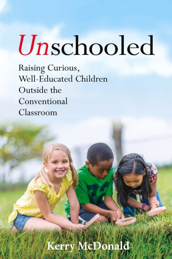 Unschooled - Raising Curious, Well-Educated Children Outside the Conventional Classroom ebook by Kerry McDonald,Peter Gray
