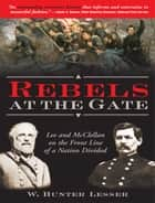 Rebels at the Gate - Lee and McClellan on the Front Line of a Nation Divided eBook by W Lesser
