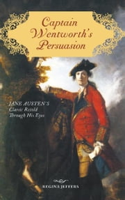 Captain Wentworth's Persuasion - Jane Austen's Classic Retold Through His Eyes ebook by Regina Jeffers