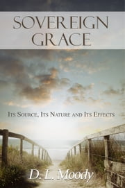 Sovereign Grace: Its Source, Its Nature and Its Effects ebook by D.L. Moody