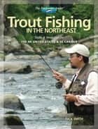Trout Fishing in the Northeast: Skills & Strategies for the NE United States and SE Canada - Skills & Strategies for the NE United States and SE Canada ebook by Nick Smith