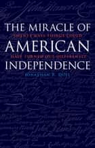 The Miracle of American Independence - Twenty Ways Things Could Have Turned Out Differently ebook by Jonathan R. Dull