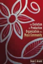 The Evolution of Ceramic Production Organization in a Maya Community ebook by Dean E. Arnold