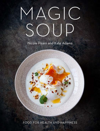 Magic Soup - Food for Health and Happiness ebook by Nicole Pisani,Kate Adams