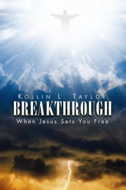 Breakthrough - When Jesus Sets You Free ebook by Kollin L. Taylor
