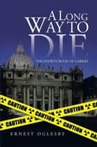 A Long Way to Die - The Fourth Book of Gabriel ebook by Ernest Oglesby