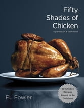 Fifty Shades of Chicken - A Parody in a Cookbook ebook by F.L. Fowler
