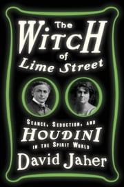 The Witch of Lime Street - Séance, Seduction, and Houdini in the Spirit World ebook by David Jaher