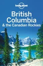 Lonely Planet British Columbia & the Canadian Rockies ebook by Lonely Planet,John Lee,Brendan Sainsbury,Ryan Ver Berkmoes