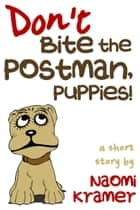 Don't Bite the Postman, Puppies! 電子書 by Naomi Kramer