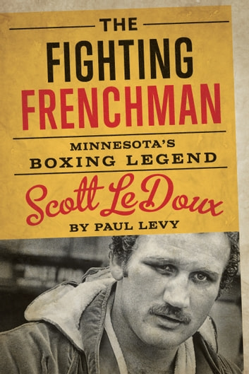 The Fighting Frenchman - Minnesota's Boxing Legend Scott LeDoux ebook by Paul Levy