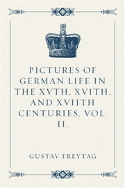 Pictures of German Life in the XVth, XVIth, and XVIIth Centuries, Vol. II. ebook by Gustav Freytag
