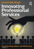 Innovating Professional Services ebook by Alastair Ross