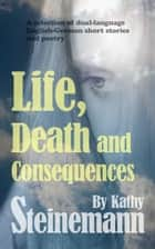 Life, Death and Consequences: A Selection of Dual-Language German-English Short Stories and Poetry eBook by Kathy Steinemann