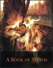 A Book of Myths: Illustrated - Prometheus, Pandora, Pygmalion, Orpheus, Roland, Beowulf, Baldur, Lorelei, Pan, Adonis, Icarus, Narcissus, Perseus and Many More... ebook by Jean Lang