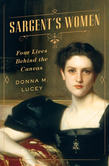 Sargent's Women: Four Lives Behind the Canvas ebook by Donna M. Lucey