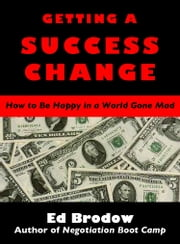 Getting A Success Change: How to Be Happy in a World Gone Mad ebook by Ed Brodow