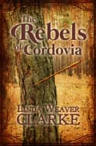 The Rebels of Cordovia ebook by Linda Weaver Clarke