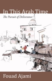 In This Arab Time: The Pursuit of Deliverance ebook by Ajami, Fouad