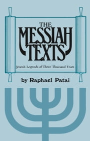 The Messiah Texts - Jewish Legends of Three Thousand Years ebook by Raphael Patai