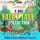 A BBC Fairy Tale Collection - Eight dramatisations of classic children's stories audiobook by Various