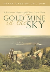 Gold Mine in the Sky - A Personal History of the Log Cabin Mine ebook by Frank Cassidy Jr., DVM