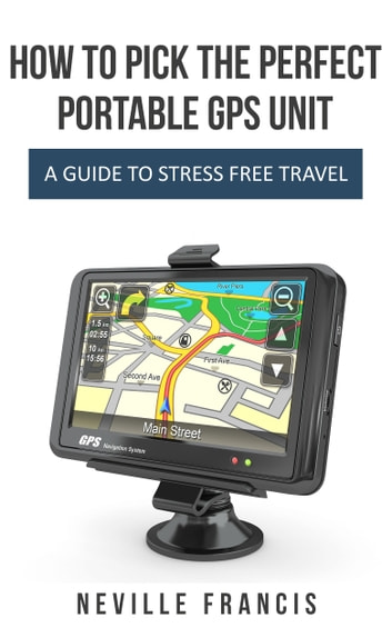 How To Pick The Perfect Portable GPS Unit - A Guide To Stress Free Travel ebook by Neville Francis