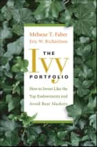 The Ivy Portfolio - How to Invest Like the Top Endowments and Avoid Bear Markets ebook by Mebane T. Faber, Eric W.  Richardson