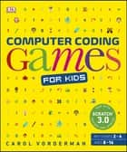 Computer Coding Games for Kids - A unique step-by-step visual guide, from binary code to building games ebook by Carol Vorderman