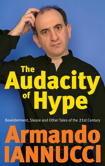 The Audacity Of Hype - Bewilderment, sleaze and other tales of the 21st century ebook by Armando Iannucci