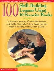 100 Skill-Building Lessons Using 10 Favorite Books: A Teacher's Treasury of Irresistible Lessons & Activities That Help Children Meet Important Learni ebook by Lunsford, Susan