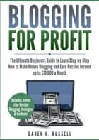 Blogging for Profit: The Ultimate Beginners Guide to Learn Step-by-Step How to Make Money Blogging and Earn Passive Income up to $10,000 a Month ebook by DAREN H. RUSSELL