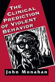 Clinical Prediction of Violent Behavior (The Master Work Series) ebook by John Monahan, Shannon Distinguished Professor of Law, Psychology, and Psychiatry, University of Virginia