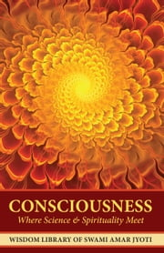 Consciousness - Where Science and Spirituality Meet ebook by Swami Amar Jyoti