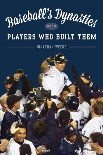 Baseball's Dynasties and the Players Who Built Them ebook by Jonathan Weeks