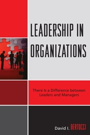Leadership in Organizations - There is a Difference Between Leaders and Managers ebook by David I. Bertocci