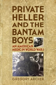 Private Heller and the Bantam Boys: An American Medic in World War I ebook by Gregory Archer
