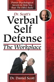 Dr Scott's Verbal Self Defense in The Workplace: Proven Psychological Secrets to Help You Beat The Office Bully ebook by Daniel Scott