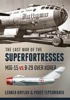 The Last War of the Superfortresses - MiG-15 vs B-29 over Korea ebook by Leonid Krylov, Yuriy Tepsurkaev