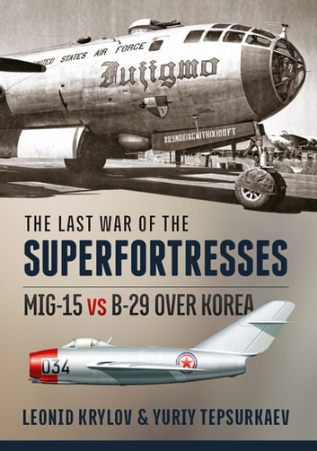 The Last War of the Superfortresses - MiG-15 vs B-29 over Korea ebook by Leonid Krylov,Yuriy Tepsurkaev