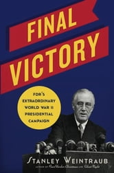Final Victory - FDR's Extraordinary World War II Presidential Campaign ebook by Stanley Weintraub