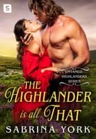The Highlander Is All That ebook by Sabrina York
