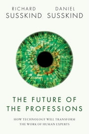 The Future of the Professions - How Technology Will Transform the Work of Human Experts ebook by Richard Susskind, Daniel Susskind