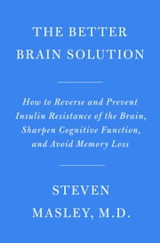 The Better Brain Solution - How to Start Now--at Any Age--to Reverse and Prevent Insulin Resistance of the Brain, Sharpen Cognitive Function, and Avoid Memory Loss ebook by Steven Masley, M.D.